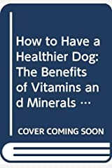 How to Have a Healthier Dog: The Benefits of Vitamins and Minerals for Your Dog's Life Cycles Hardcover