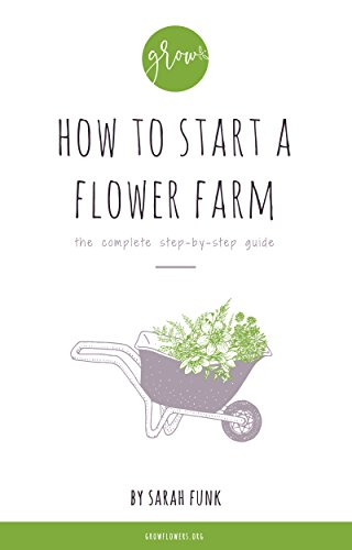 How to Start a Flower Farm: the complete step-by-step guide by [Funk, Sarah]