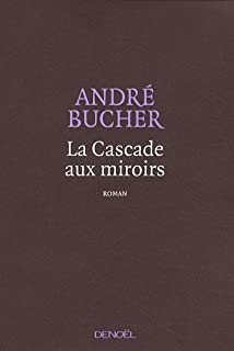 La cascade aux miroirs : roman, Bucher, André