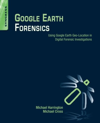 Google Earth Forensics: Using Google Earth Geo-Location in Digital Forensic Investigations by Syngress