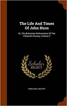 Book The Life And Times Of John Huss: Or, The Bohemian Reformation Of The Fifteenth Century, Volume 2