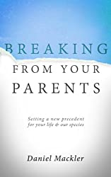 Breaking from Your Parents: Setting a New Precedent for Your Life and Our Species