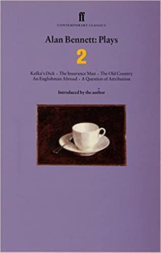 alan bennett plays 2 kafkas dick the insurance man the old country an englishman abroad a question of attribution faber contemporary classics v 2