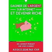 Gagner de l'argent sur internet et devenir riche: De l'argent pendant que vous dormez : jusqu'à 250€ par jour