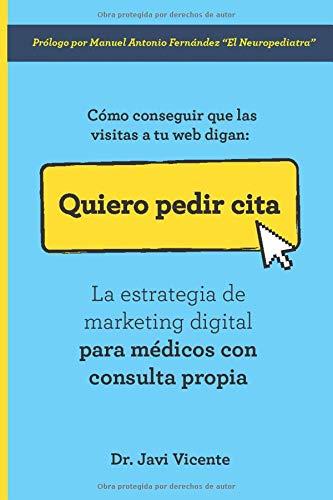 Cómo conseguir que las visitas a tu web digan: Quiero Pedir Cita: La estrategia de marketing digital para médicos con consulta propia por Dr Javi Vicente