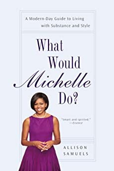 What Would Michelle Do?: A Modern-Day Guide to Living with Substance and Style by [Samuels, Allison]