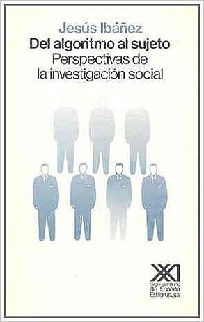 Del algoritmo al sujeto: Perspectivas de la investigación social Sociología y política: Amazon.es: Jesús Ibáñez, El Cubri: Libros