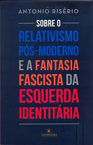 Sobre o relativismo pós-moderno e a fantasia fascista da esquerda...