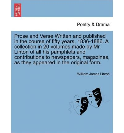 Download Prose and Verse Written and Published in the Course of Fifty Years, 1836-1886. a Collection in 20 Volumes Made by Mr. Linton of All His Pamphlets and Contributions to Newspapers, Magazines, as They Appeared in the Original Form. (Paperback) - Common ebook