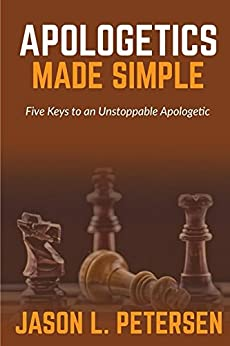 Apologetics Made Simple: Five Keys to an Unstoppable Apologetic by [Petersen, Jason]