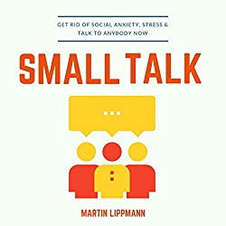 Small Talk: Get Rid of Social Anxiety, Stress & Talk to Anybody Now