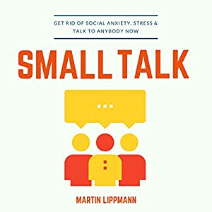 Small Talk: Get Rid of Social Anxiety, Stress & Talk to Anybody Now Audiobook