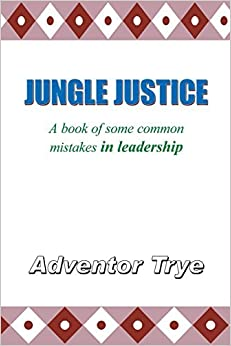 Jungle Justice: A Book of Some Common Mistakes in Leadership by Trye Adventor (2006-02-16)