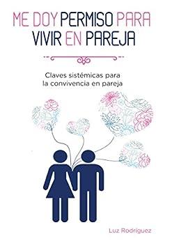 Me doy permiso para vivir en pareja: Claves sistémicas para la convivencia en pareja de [Rodriguez, Luz]