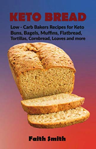 Keto Bread: Low-Carb Bakers Recipes for Keto Buns, Bagels, Muffins, Flatbread, Tortillas, Cornbread, Loaves and more by Faith Smith