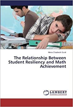 The Relationship Between Student Resiliency and Math Achievement by Mona Chadwick Scott (2015-08-03)