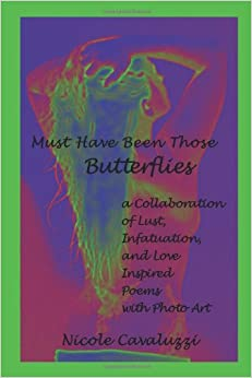 Must Have Been Those Butterflies: a Collaboration of Lust, Infatuation, and Love Inspired Poems with Photo Art