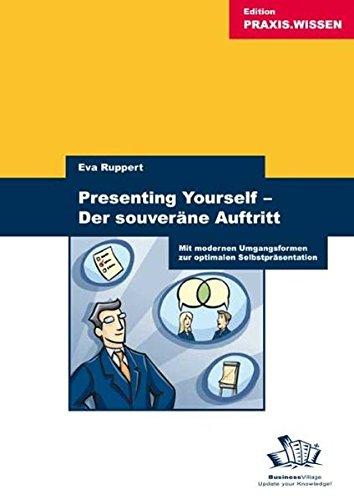 Presenting Yourself - Der souveräne Auftritt: Mit modernen Umgangsformen zur optimalen Selbstpräsentation