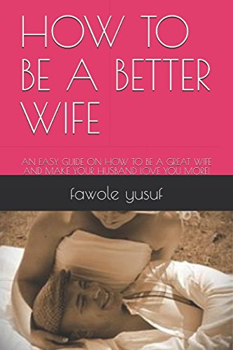 HOW TO BE A BETTER WIFE: AN EASY GUIDE ON HOW TO BE A GREAT WIFE AND MAKE YOUR HUSBAND LOVE YOU MORE! (A Good Husband Makes A Good Wife)