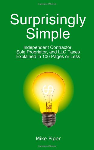 Surprisingly Simple: Independent Contractor, Sole Proprietor, and LLC Taxes Explained in 100 Pages or Less