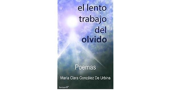 Amazon.com: El Lento Trabajo del Olvido: Poemas (Spanish Edition) eBook: María Clara González De Urbina, Francisco Villate: Kindle Store