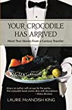 img - for Your Crocodile has Arrived: More true stories from a curious traveler (The Curious Traveler) book / textbook / text book