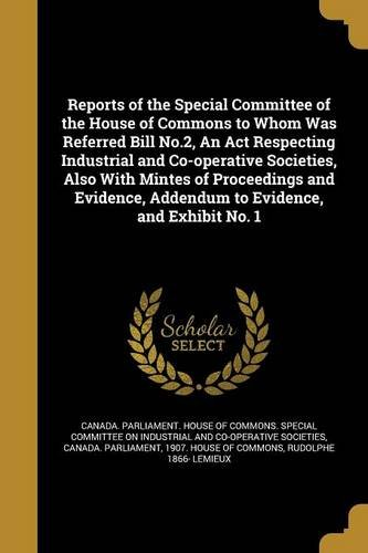 Download Reports of the Special Committee of the House of Commons to Whom Was Referred Bill No.2, an ACT Respecting Industrial and Co-Operative Societies, Also ... Addendum to Evidence, and Exhibit No. 1 pdf epub