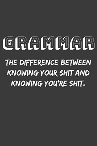 Grammar The Difference Between Knowing Your Shit and Knowing You're Shit.: Funny Grammarian Philology Gag Gift, Simple Blank Lined Journal 110 Page, 6x9 inches