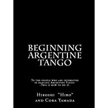Beginning Argentine Tango: To the people who are interested in dancing Argentine Tango--This is how to do it