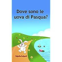 Childrens Italian book: Dove sono le uova di Pasqua: Libro illustrato per bambini. Libri per bambini tra 4 e 8 anni.Italian picture book for kids (Italian ... children: Storie della buona notte Vol. 10)