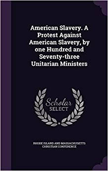 American Slavery. A Protest Against American Slavery, by one Hundred and Seventy-three Unitarian Ministers