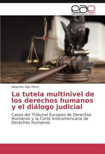 Descargar Libro La Tutela Multinivel De Los Derechos Humanos Y El Diálogo Judicial: Casos Del Tribunal Europeo De Derechos Humanos Y La Corte Interamericana De Derechos Humanos Alejandro Díaz Pérez