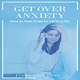 #9: Get over Anxiety: How to Feel Free by Letting Go