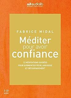 Méditer pour avoir confiance : 12 méditations guidées pour surmonter peur, angoisse et découragement, Midal, Fabrice