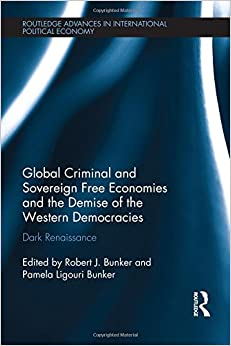 Book Global Criminal and Sovereign Free Economies and the Demise of the Western Democracies: Dark Renaissance (Routledge Advances in International Political Economy)
