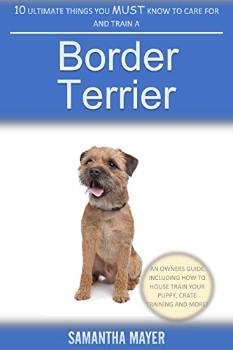 10 Ultimate Things You Must Know to Care For and Train a Border Terrier: An Owners Guide Including How to House Train Your Puppy, Crate Training and More!