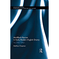 "Anti-Black Racism in Early Modern English Drama: The Other ""Other"" (Routledge Studies in Renaissance Literature and Culture) (English Edition)"