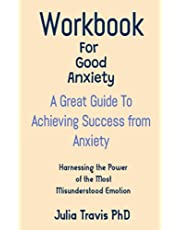 WORKBOOK FOR GOOD ANXIETY BY WENDY SUZUKI: Harnessing the Power of the Most Misunderstood Emotion