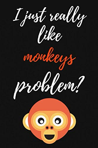 (I Just Really Like Monkeys, Problem?: Funny Journal / Notebook / Notepad / Diary, Gifts For Monkey Lovers (Lined, 6