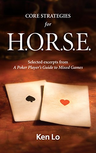 CORE STRATEGIES FOR H.O.R.S.E.: Selected excerpts from A Poker Player's Guide to Mixed Games