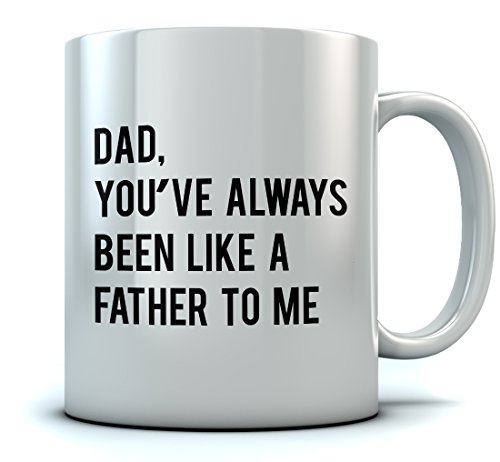 Dad Youve Always Been Like a Father To Me - Funny Fathers Day Gift Coffee Mug - Birthday/Christmas Present For Fathers From Son or Daughter Ceramic Mug 11 Oz. White