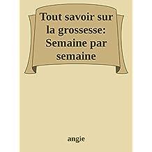 Tout Savoir sur la Grossesse ainsi que son déroulement semaine par semaine (French Edition)