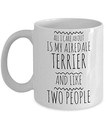 Funny Airedale Terrier Mug - All I Care About Is My Airedale Terrier And Like Two People - Cute Airedale Gift for Airedale Terrier Owner Lover Breeder - Unique Ceramic Coffee or Tea Cup