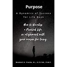 Purpose: How to develop  a Focused Life  in alignment with  your reason for being. (Dynamics of Success for Life Book 1)