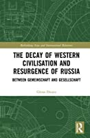 The Decay of Western Civilisation and Resurgence of Russia: Between Gemeinschaft and Gesellschaft (Rethinking Asia and International Relations)