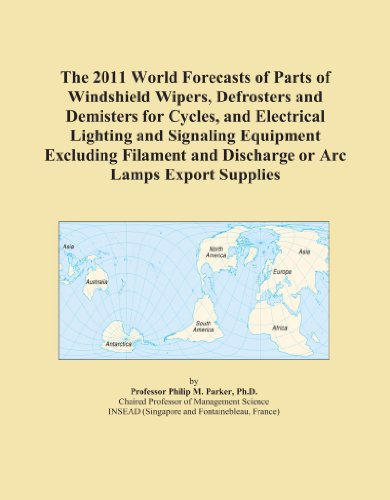 The 2011 World Forecasts of Parts of Windshield Wipers, Defrosters and Demisters for Cycles, and Electrical Lighting and Signaling Equipment Excluding ... and Discharge or Arc Lamps Export Supplies