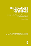 Ibn Khaldu?n's Philosophy of History: A Study in the Philosophic Foundation of the Science of Culture: Volume 3 (Routledge Library Editions: Islamic Thought in the Middle Ages)