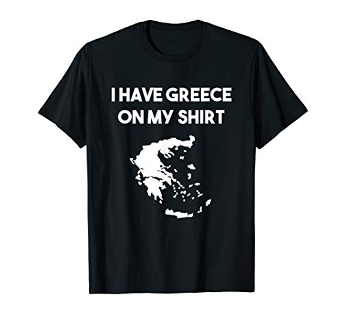I Have Greece On My Shirt T-Shirt Greek Lover Pun Joke Gift