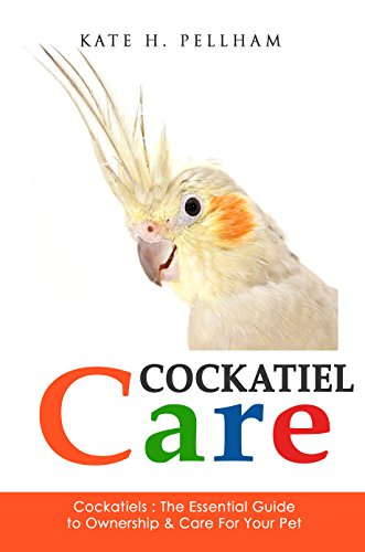 Cockatiels: The Essential Guide to Ownership, Care, Training For Your Pet (Cockatiel Care Book 1) (Cockatiels Bird Toys)