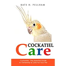 Cockatiels: The Essential Guide to Ownership, Care, Training For Your Pet (Cockatiel Care Book 1)